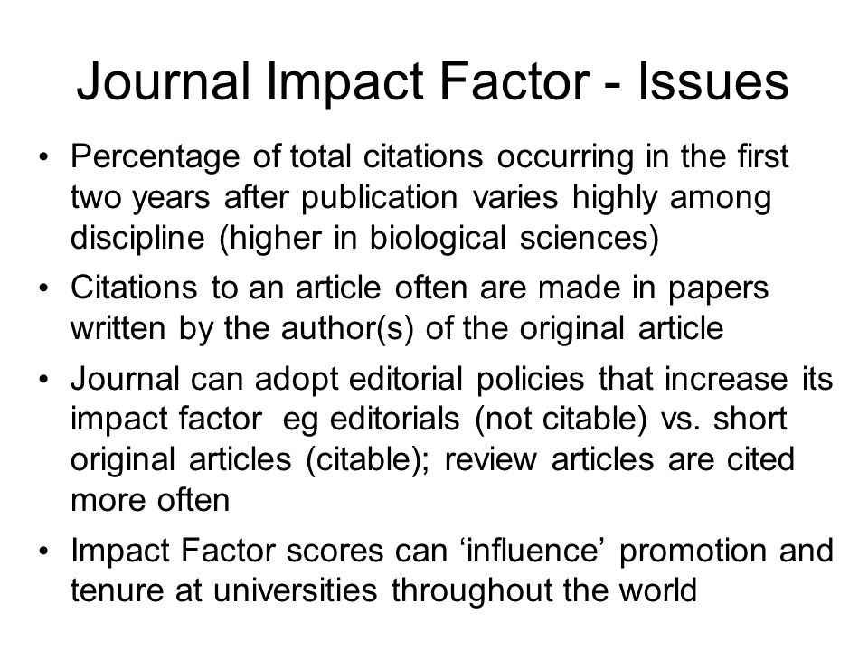 Journal Impact Factor - Issues Percentage of total citations occurring in the first two years after publication varies highly among discipline (higher in biological sciences) Citations to an article often are made in papers written by the author(s) of the original article Journal can adopt editorial policies that increase its impact factor eg editorials (not citable) vs.