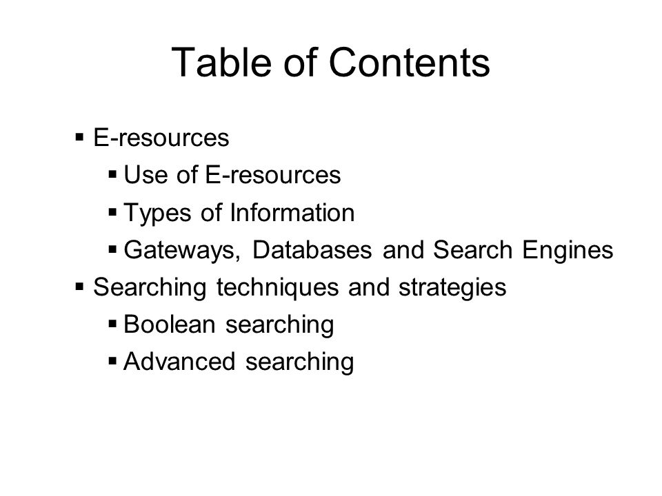 Table of Contents E-resources Use of E-resources Types of Information Gateways, Databases and Search Engines Searching techniques and strategies Boolean searching Advanced searching