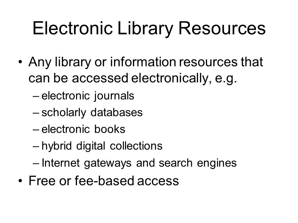 Electronic Library Resources Any library or information resources that can be accessed electronically, e.g.