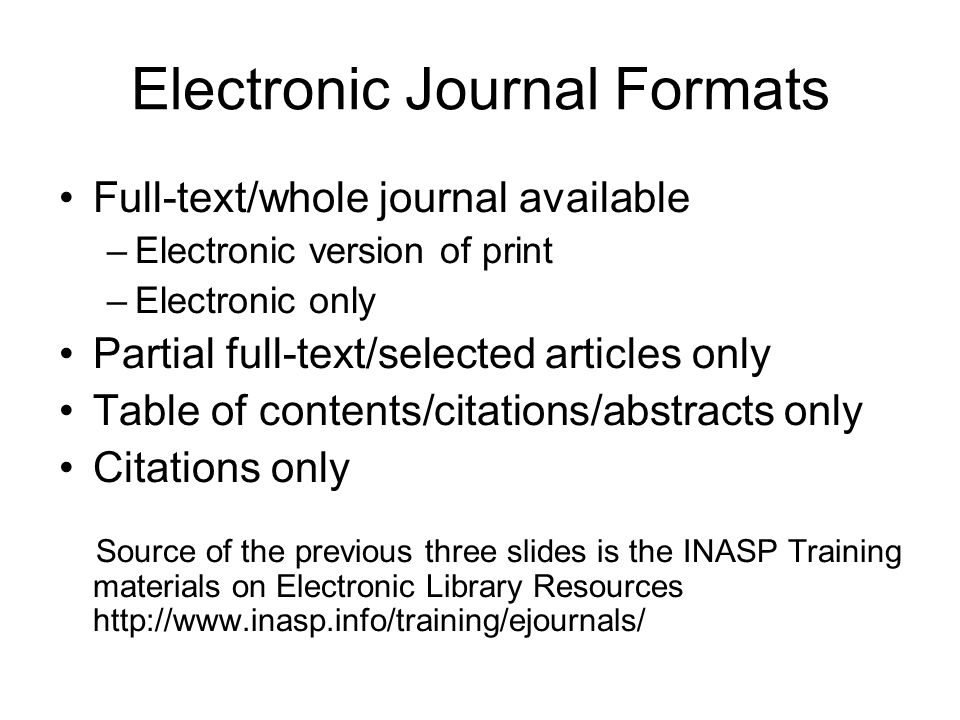 Electronic Journal Formats Full-text/whole journal available –Electronic version of print –Electronic only Partial full-text/selected articles only Table of contents/citations/abstracts only Citations only Source of the previous three slides is the INASP Training materials on Electronic Library Resources http://www.inasp.info/training/ejournals/