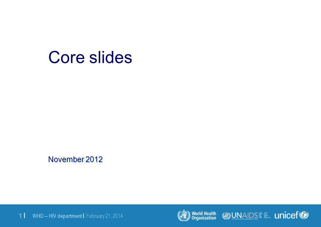 WHO – HIV department | February 21, 2014 1 |1 | November 2012 Core slides