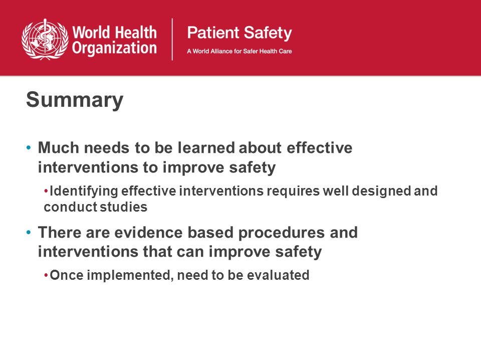Summary Much needs to be learned about effective interventions to improve safety Identifying effective interventions requires well designed and conduc