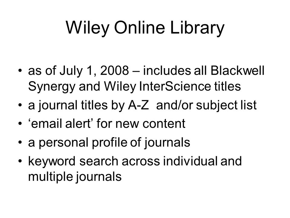Wiley Online Library as of July 1, 2008 – includes all Blackwell Synergy and Wiley InterScience titles a journal titles by A-Z and/or subject list email alert for new content a personal profile of journals keyword search across individual and multiple journals