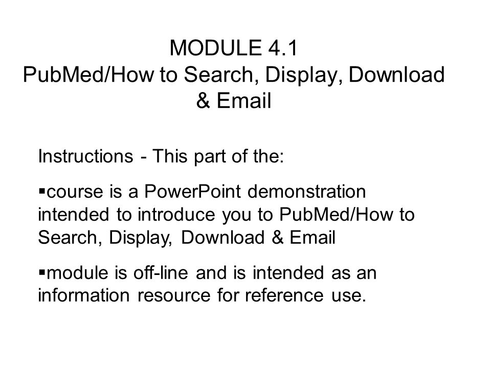 MODULE 4.1 PubMed/How to Search, Display, Download &  Instructions - This part of the: course is a PowerPoint demonstration intended to introduce you to PubMed/How to Search, Display, Download &  module is off-line and is intended as an information resource for reference use.