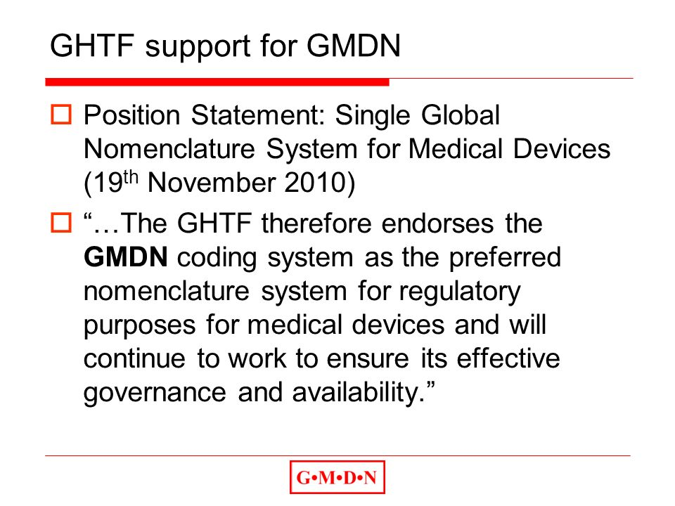 GHTF support for GMDN Position Statement: Single Global Nomenclature System for Medical Devices (19 th November 2010) …The GHTF therefore endorses the GMDN coding system as the preferred nomenclature system for regulatory purposes for medical devices and will continue to work to ensure its effective governance and availability.