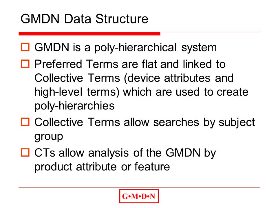 GMDN Data Structure GMDN is a poly-hierarchical system Preferred Terms are flat and linked to Collective Terms (device attributes and high-level terms) which are used to create poly-hierarchies Collective Terms allow searches by subject group CTs allow analysis of the GMDN by product attribute or feature