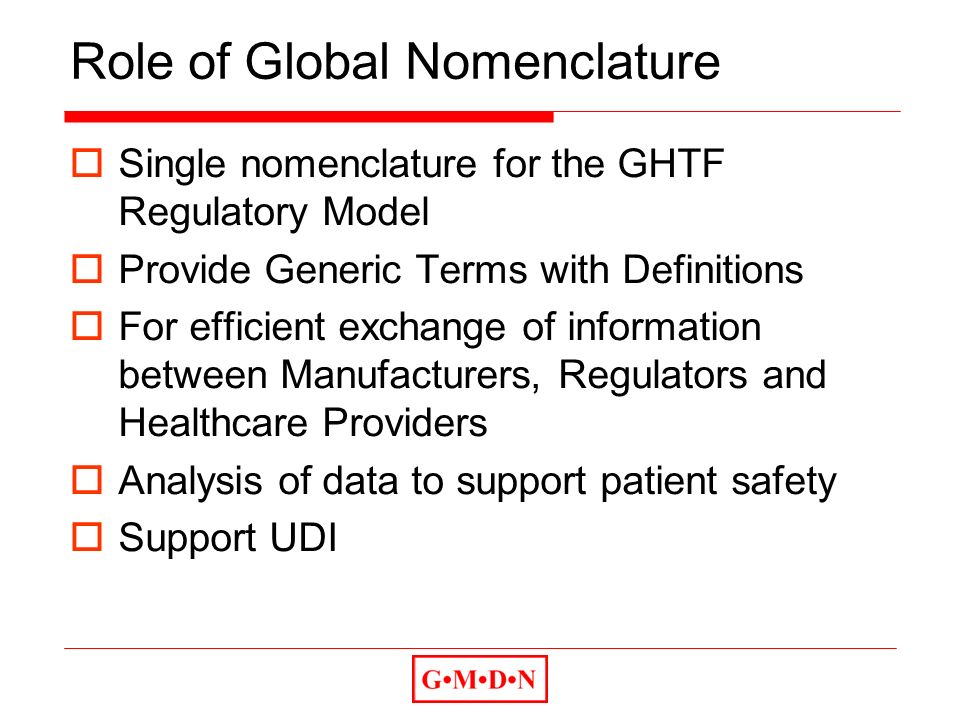 Role of Global Nomenclature Single nomenclature for the GHTF Regulatory Model Provide Generic Terms with Definitions For efficient exchange of information between Manufacturers, Regulators and Healthcare Providers Analysis of data to support patient safety Support UDI