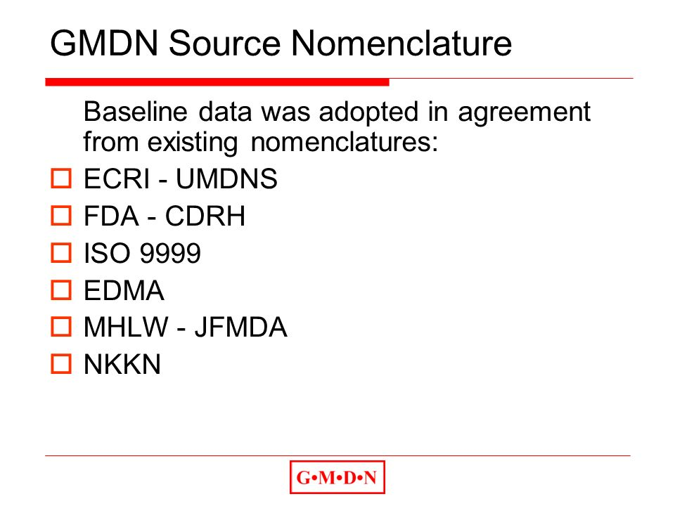 GMDN Source Nomenclature Baseline data was adopted in agreement from existing nomenclatures: ECRI - UMDNS FDA - CDRH ISO 9999 EDMA MHLW - JFMDA NKKN