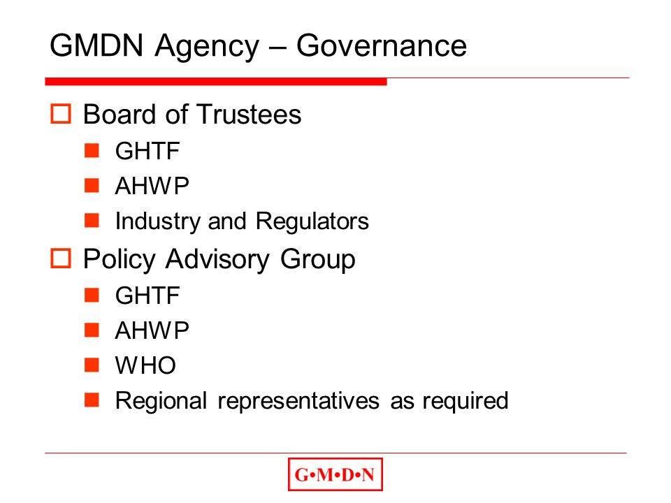 GMDN Agency – Governance Board of Trustees GHTF AHWP Industry and Regulators Policy Advisory Group GHTF AHWP WHO Regional representatives as required