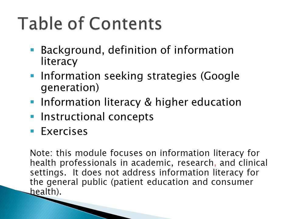 Background, definition of information literacy Information seeking strategies (Google generation) Information literacy & higher education Instructional concepts Exercises Note: this module focuses on information literacy for health professionals in academic, research, and clinical settings.