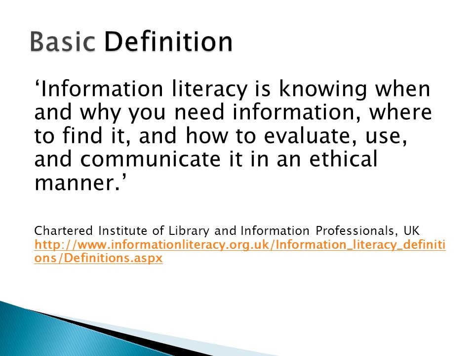 Information literacy is knowing when and why you need information, where to find it, and how to evaluate, use, and communicate it in an ethical manner.