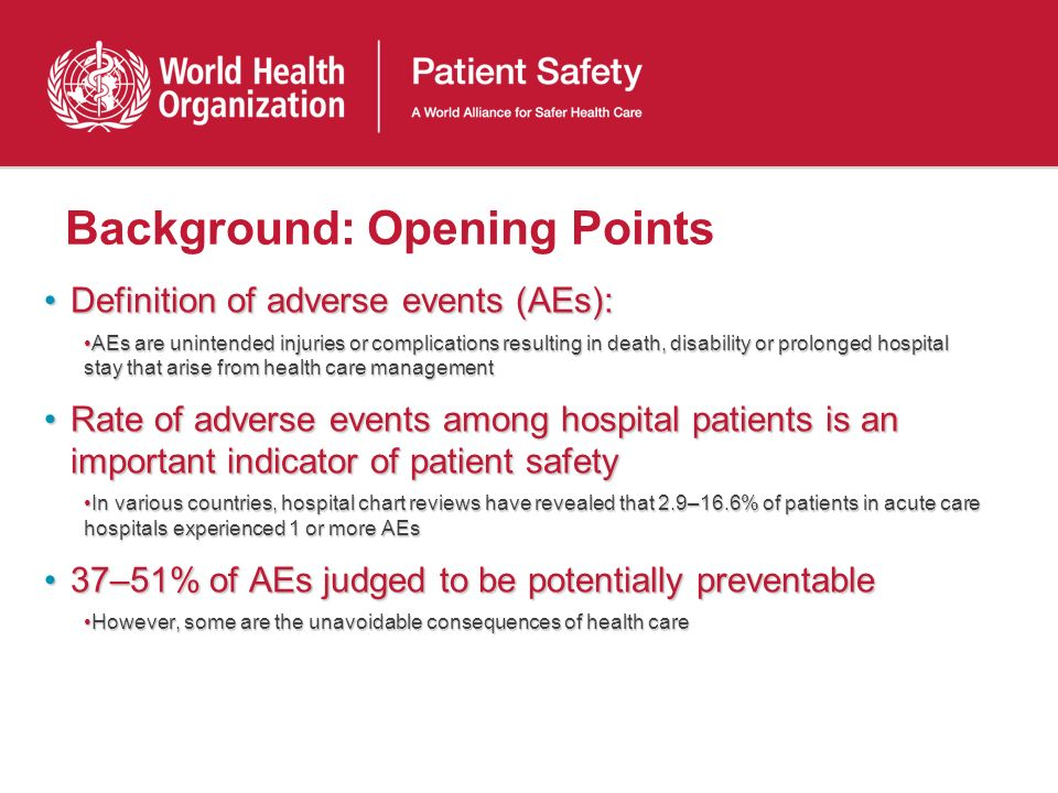 Background: Opening Points Definition of adverse events (AEs):Definition of adverse events (AEs): AEs are unintended injuries or complications resulti