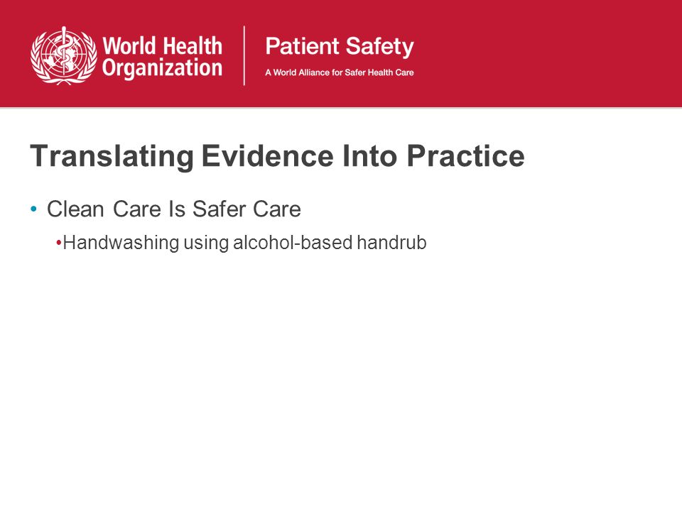 Translating Evidence Into Practice Clean Care Is Safer Care Handwashing using alcohol-based handrub