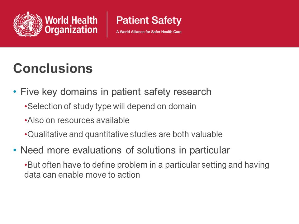 Conclusions Five key domains in patient safety research Selection of study type will depend on domain Also on resources available Qualitative and quan