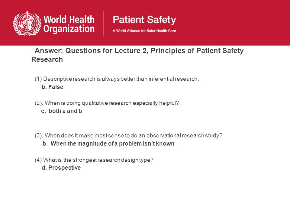 Answer: Questions for Lecture 2, Principles of Patient Safety Research (1) Descriptive research is always better than inferential research. b. False (