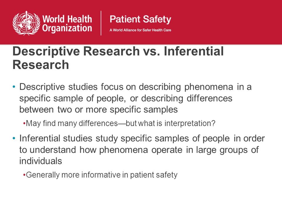 Descriptive Research vs. Inferential Research Descriptive studies focus on describing phenomena in a specific sample of people, or describing differen