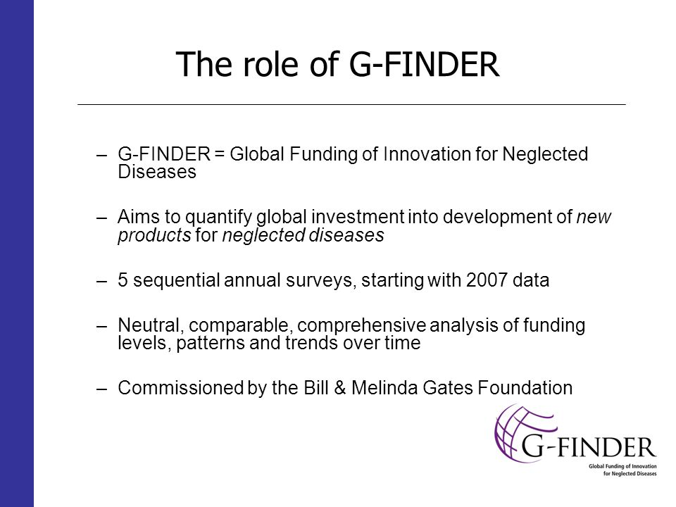 The role of G-FINDER –G-FINDER = Global Funding of Innovation for Neglected Diseases –Aims to quantify global investment into development of new products for neglected diseases –5 sequential annual surveys, starting with 2007 data –Neutral, comparable, comprehensive analysis of funding levels, patterns and trends over time –Commissioned by the Bill & Melinda Gates Foundation