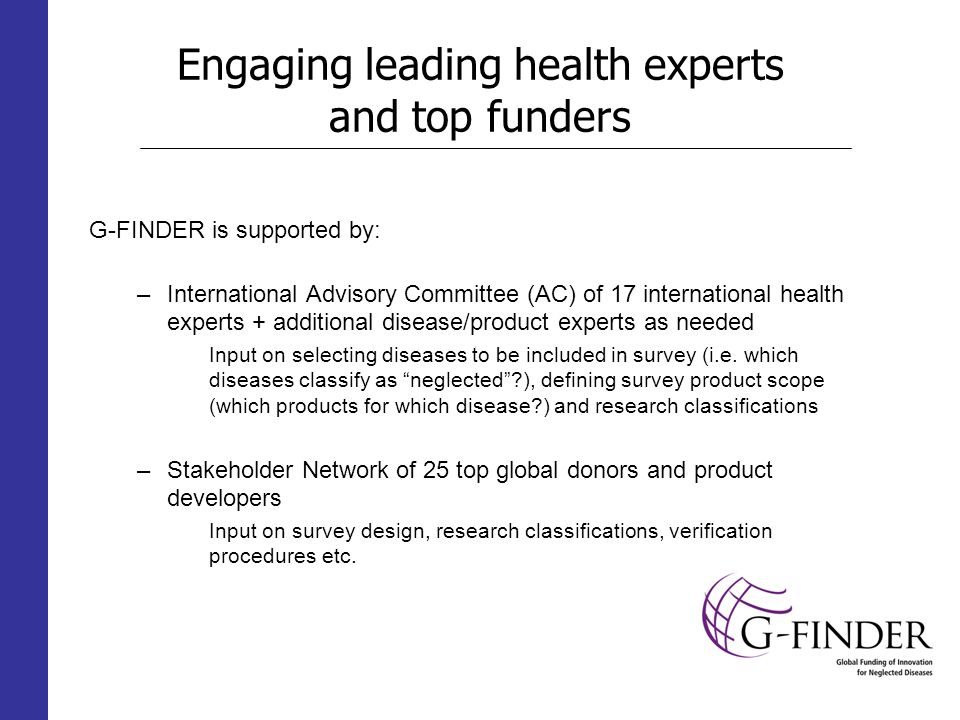 Engaging leading health experts and top funders G-FINDER is supported by: –International Advisory Committee (AC) of 17 international health experts + additional disease/product experts as needed Input on selecting diseases to be included in survey (i.e.