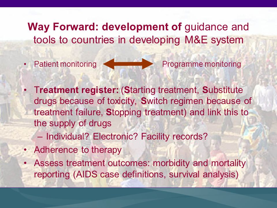 Way Forward: development of guidance and tools to countries in developing M&E system Patient monitoring Programme monitoring Treatment register: (Starting treatment, Substitute drugs because of toxicity, Switch regimen because of treatment failure, Stopping treatment) and link this to the supply of drugs –Individual.