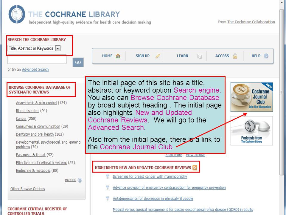 The initial page of this site has a title, abstract or keyword option Search engine. You also can Browse Cochrane Database by broad subject heading. T