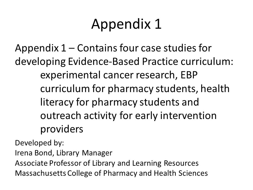 Appendix 1 Appendix 1 – Contains four case studies for developing Evidence-Based Practice curriculum: experimental cancer research, EBP curriculum for pharmacy students, health literacy for pharmacy students and outreach activity for early intervention providers Developed by: Irena Bond, Library Manager Associate Professor of Library and Learning Resources Massachusetts College of Pharmacy and Health Sciences