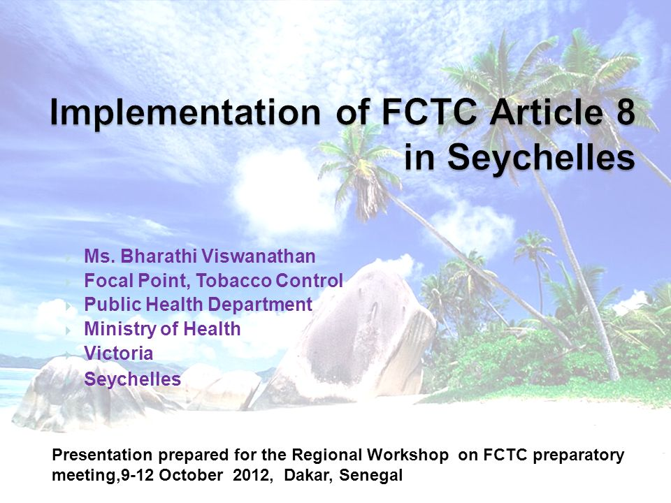Development of Tobacco control Act in Seychelles High profile activities for tobacco control since 1990s –National surveys (1989, 1994, 2004; GYTS 2002); WHDs, media programs, etc Active participation of Seychelles in all INB FCTC meetings Seychelles ratified the FCTC in 2003 (first in AFRO region) National Committee for Tobacco Control appointed by minister in 2000 and legislation developed since 2000; previous attempts since 1996 Broad local input with broad consortium of stakeholders; and international assistance from TFK (R Nathan), WHO and World Bank Tobacco Control Act enacted in August 2009 Act includes, among various provisions: total ban on smoking in all enclosed public/work places, total ban on advertising, promotion and sponsorship, 50% area display of health warnings on packages, etc.
