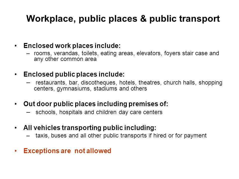 Workplace, public places & public transport Enclosed work places include: –rooms, verandas, toilets, eating areas, elevators, foyers stair case and an