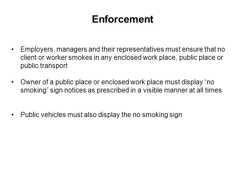 Enforcement Employers, managers and their representatives must ensure that no client or worker smokes in any enclosed work place, public place or publ