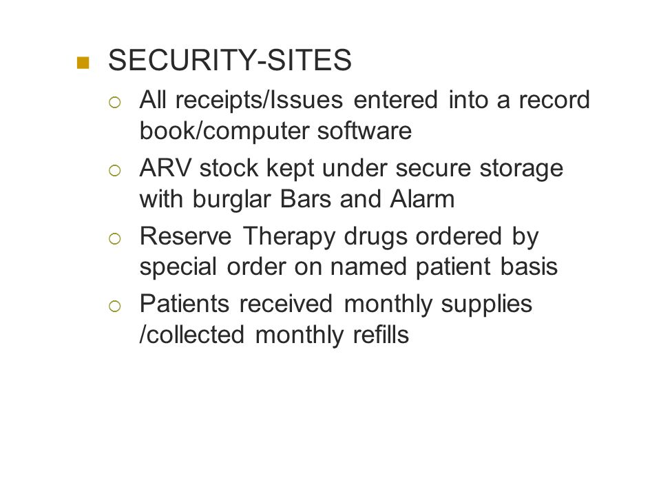 SECURITY-SITES All receipts/Issues entered into a record book/computer software ARV stock kept under secure storage with burglar Bars and Alarm Reserve Therapy drugs ordered by special order on named patient basis Patients received monthly supplies /collected monthly refills