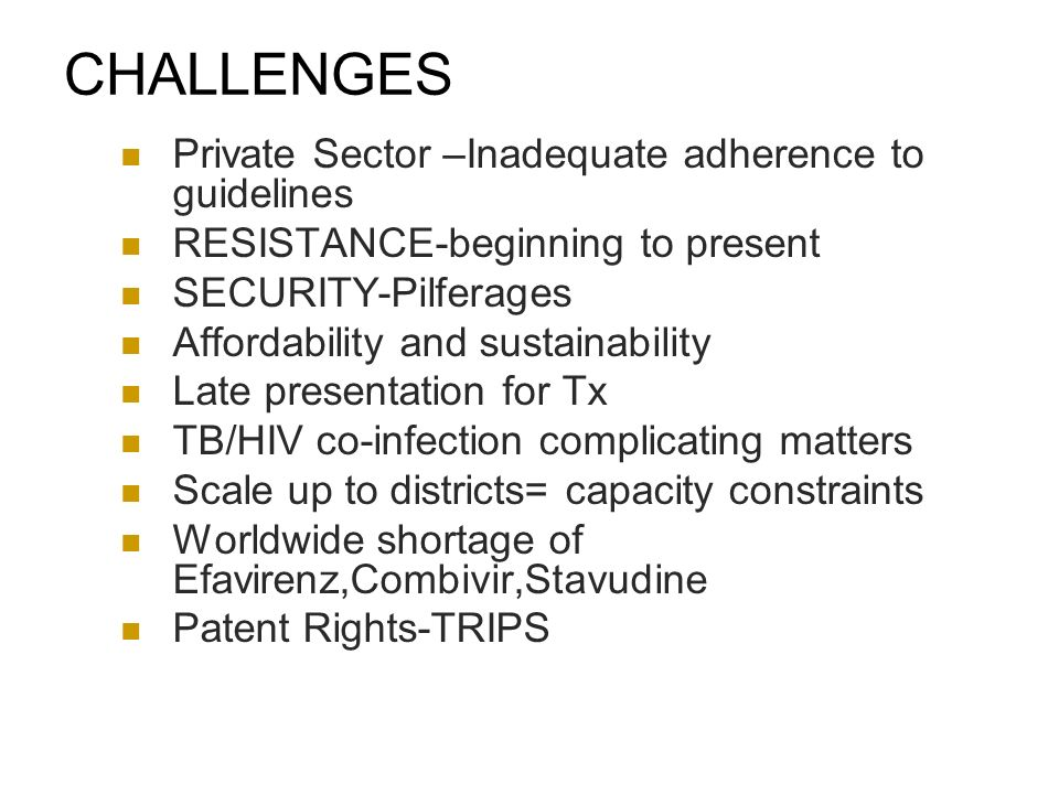 CHALLENGES Private Sector –Inadequate adherence to guidelines RESISTANCE-beginning to present SECURITY-Pilferages Affordability and sustainability Late presentation for Tx TB/HIV co-infection complicating matters Scale up to districts= capacity constraints Worldwide shortage of Efavirenz,Combivir,Stavudine Patent Rights-TRIPS