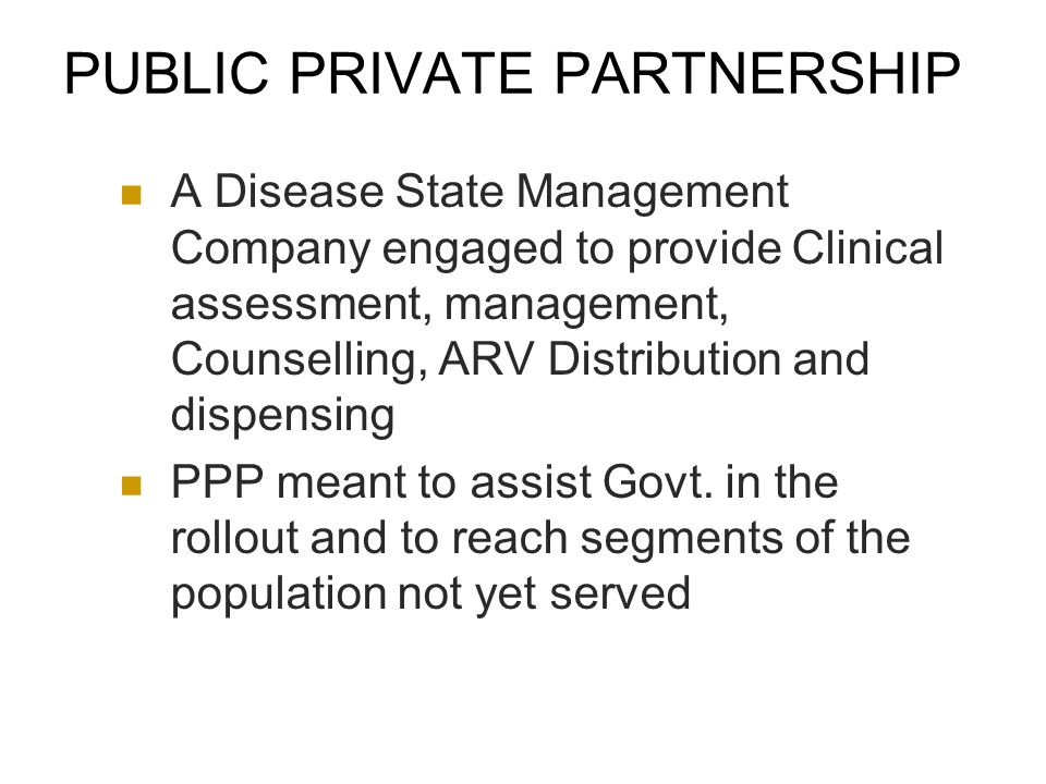 PUBLIC PRIVATE PARTNERSHIP A Disease State Management Company engaged to provide Clinical assessment, management, Counselling, ARV Distribution and dispensing PPP meant to assist Govt.