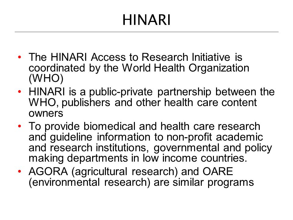HINARI The HINARI Access to Research Initiative is coordinated by the World Health Organization (WHO) HINARI is a public-private partnership between t