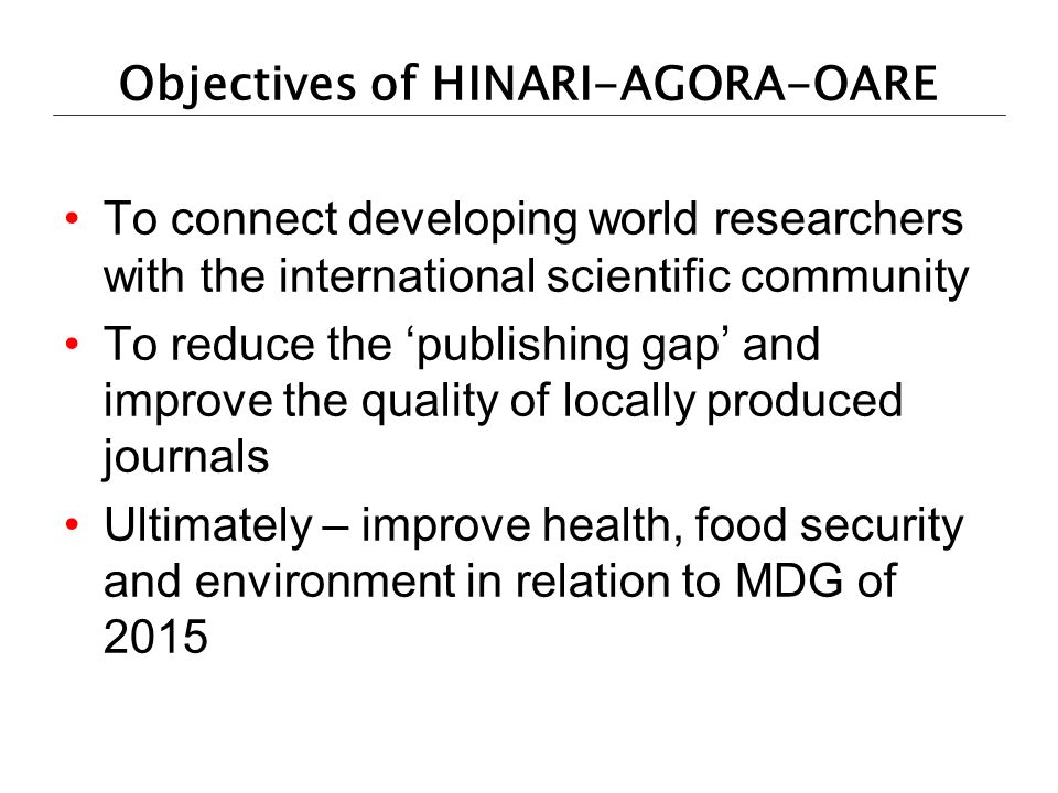 Objectives of HINARI-AGORA-OARE To connect developing world researchers with the international scientific community To reduce the publishing gap and i