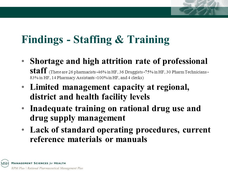 Findings - Staffing & Training Shortage and high attrition rate of professional staff (There are 26 pharmacists -46% in HF, 36 Druggists -75% in HF, 30 Pharm Technicians - 83% in HF, 14 Pharmacy Assistants -100% in HF, and 4 clerks) Limited management capacity at regional, district and health facility levels Inadequate training on rational drug use and drug supply management Lack of standard operating procedures, current reference materials or manuals