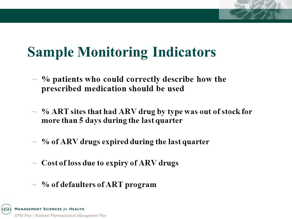Sample Monitoring Indicators ~% patients who could correctly describe how the prescribed medication should be used ~% ART sites that had ARV drug by type was out of stock for more than 5 days during the last quarter ~% of ARV drugs expired during the last quarter ~Cost of loss due to expiry of ARV drugs ~% of defaulters of ART program