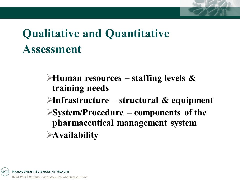 Qualitative and Quantitative Assessment Human resources – staffing levels & training needs Infrastructure – structural & equipment System/Procedure – components of the pharmaceutical management system Availability