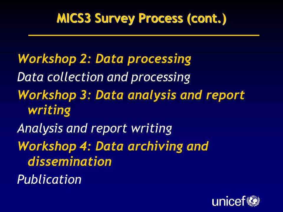MICS3 Survey Process (cont.) Workshop 2: Data processing Data collection and processing Workshop 3: Data analysis and report writing Analysis and report writing Workshop 4: Data archiving and dissemination Publication
