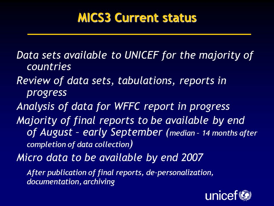 MICS3 Current status Data sets available to UNICEF for the majority of countries Review of data sets, tabulations, reports in progress Analysis of data for WFFC report in progress Majority of final reports to be available by end of August – early September ( median – 14 months after completion of data collection ) Micro data to be available by end 2007 After publication of final reports, de-personalization, documentation, archiving