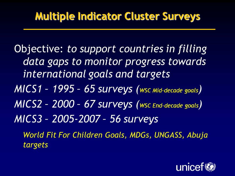 Multiple Indicator Cluster Surveys Objective: to support countries in filling data gaps to monitor progress towards international goals and targets MICS1 – 1995 – 65 surveys ( WSC Mid-decade goals ) MICS2 – 2000 – 67 surveys ( WSC End-decade goals ) MICS3 – 2005-2007 – 56 surveys World Fit For Children Goals, MDGs, UNGASS, Abuja targets