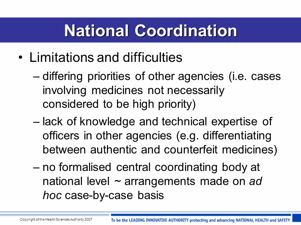 Copyright of the Health Sciences Authority 2007 National Coordination Limitations and difficulties –differing priorities of other agencies (i.e.