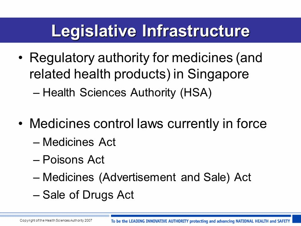 Copyright of the Health Sciences Authority 2007 Legislative Infrastructure Regulatory authority for medicines (and related health products) in Singapore –Health Sciences Authority (HSA) Medicines control laws currently in force –Medicines Act –Poisons Act –Medicines (Advertisement and Sale) Act –Sale of Drugs Act