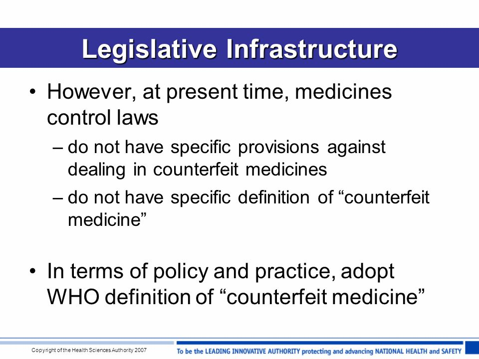 Copyright of the Health Sciences Authority 2007 Legislative Infrastructure However, at present time, medicines control laws –do not have specific provisions against dealing in counterfeit medicines –do not have specific definition of counterfeit medicine In terms of policy and practice, adopt WHO definition of counterfeit medicine