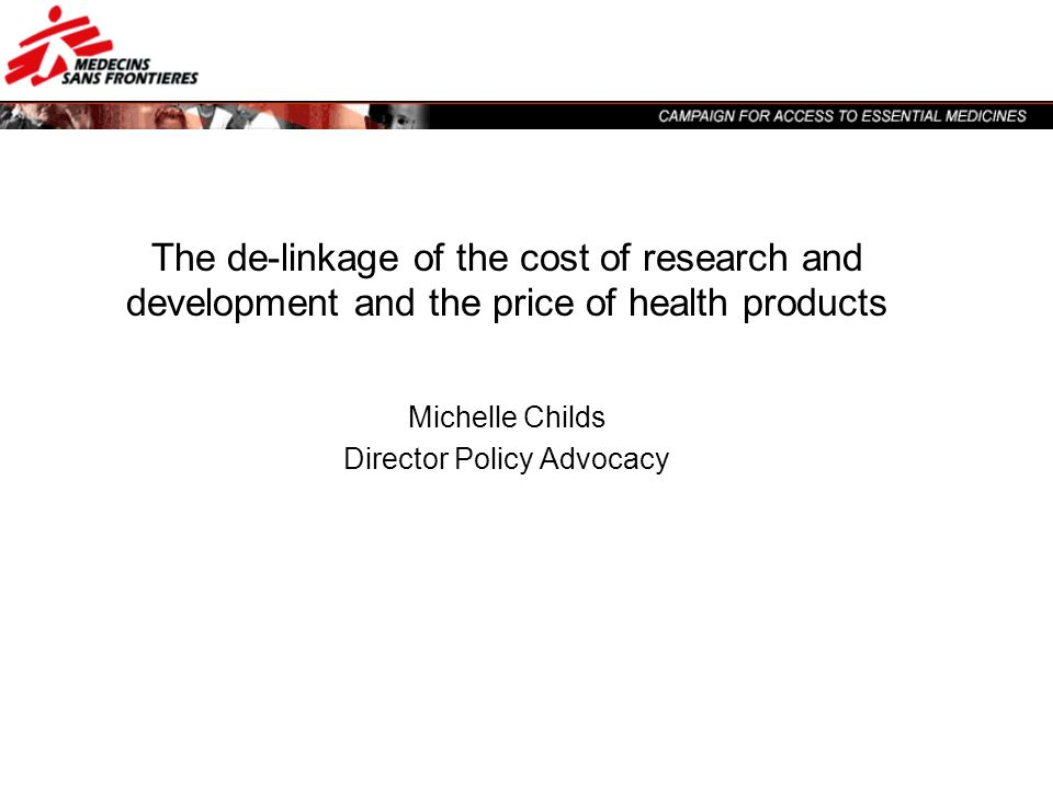 The de-linkage of the cost of research and development and the price of health products Michelle Childs Director Policy Advocacy
