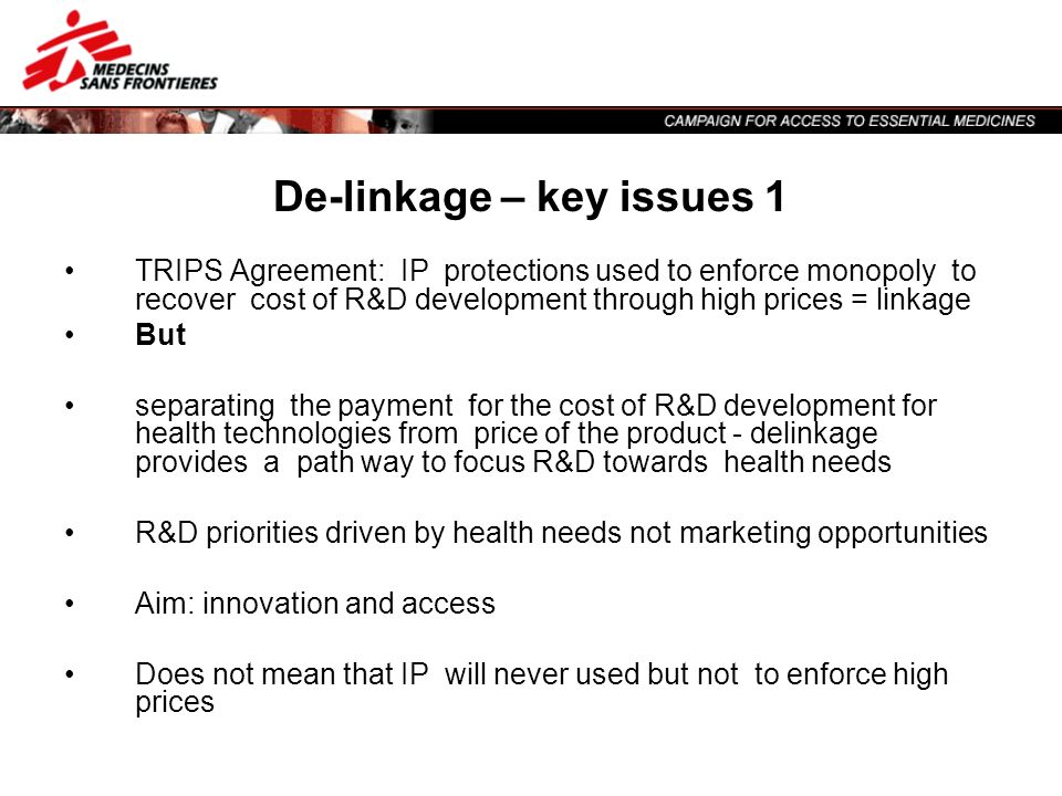 De-linkage – key issues 1 TRIPS Agreement: IP protections used to enforce monopoly to recover cost of R&D development through high prices = linkage Bu