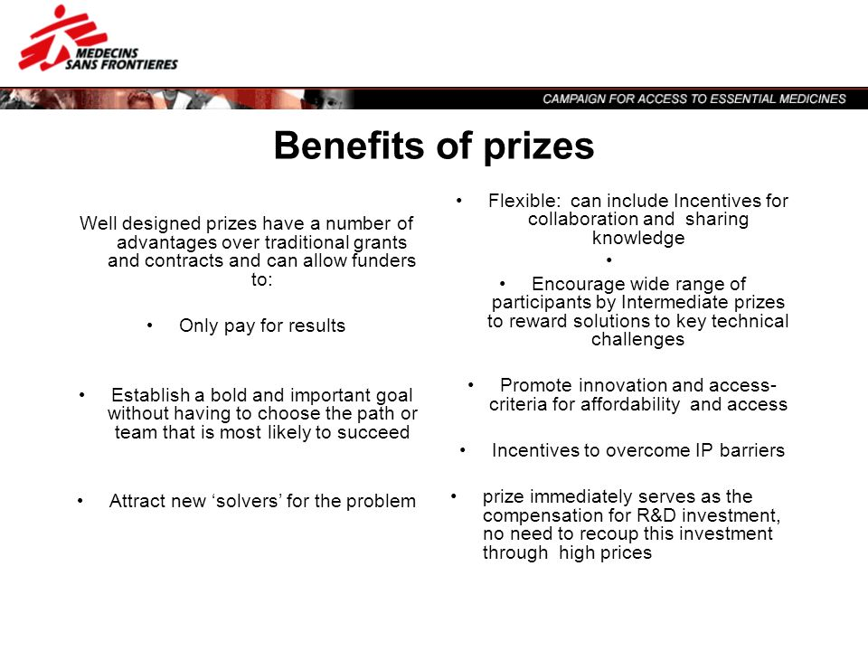 Benefits of prizes Well designed prizes have a number of advantages over traditional grants and contracts and can allow funders to: Only pay for resul