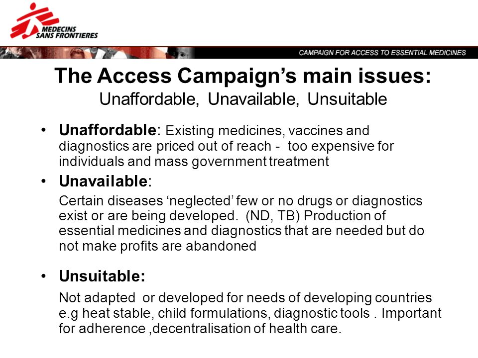 The Access Campaigns main issues: Unaffordable, Unavailable, Unsuitable Unaffordable: Existing medicines, vaccines and diagnostics are priced out of r
