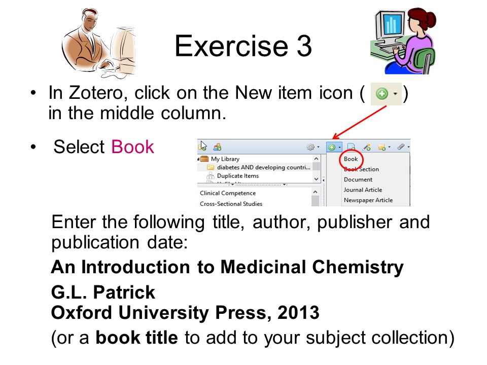 Exercise 3 In Zotero, click on the New item icon ( ) in the middle column. Select Book Enter the following title, author, publisher and publication da