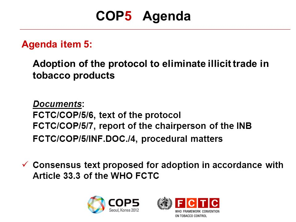 COP5 Agenda Agenda item 5: Adoption of the protocol to eliminate illicit trade in tobacco products Documents: FCTC/COP/5/6, text of the protocol FCTC/