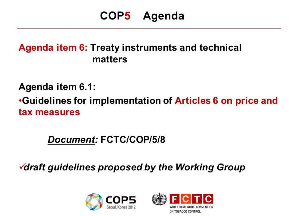 COP5 Agenda Agenda item 6: Treaty instruments and technical matters Agenda item 6.1: Guidelines for implementation of Articles 6 on price and tax measures Document: FCTC/COP/5/8 draft guidelines proposed by the Working Group