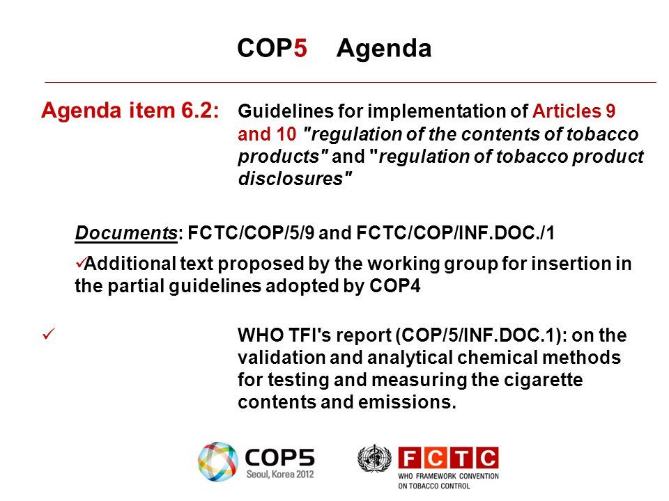 COP5 Agenda Agenda item 6.2: Guidelines for implementation of Articles 9 and 10 regulation of the contents of tobacco products and regulation of tobacco product disclosures Documents: FCTC/COP/5/9 and FCTC/COP/INF.DOC./1 Additional text proposed by the working group for insertion in the partial guidelines adopted by COP4 WHO TFI s report (COP/5/INF.DOC.1): on the validation and analytical chemical methods for testing and measuring the cigarette contents and emissions.